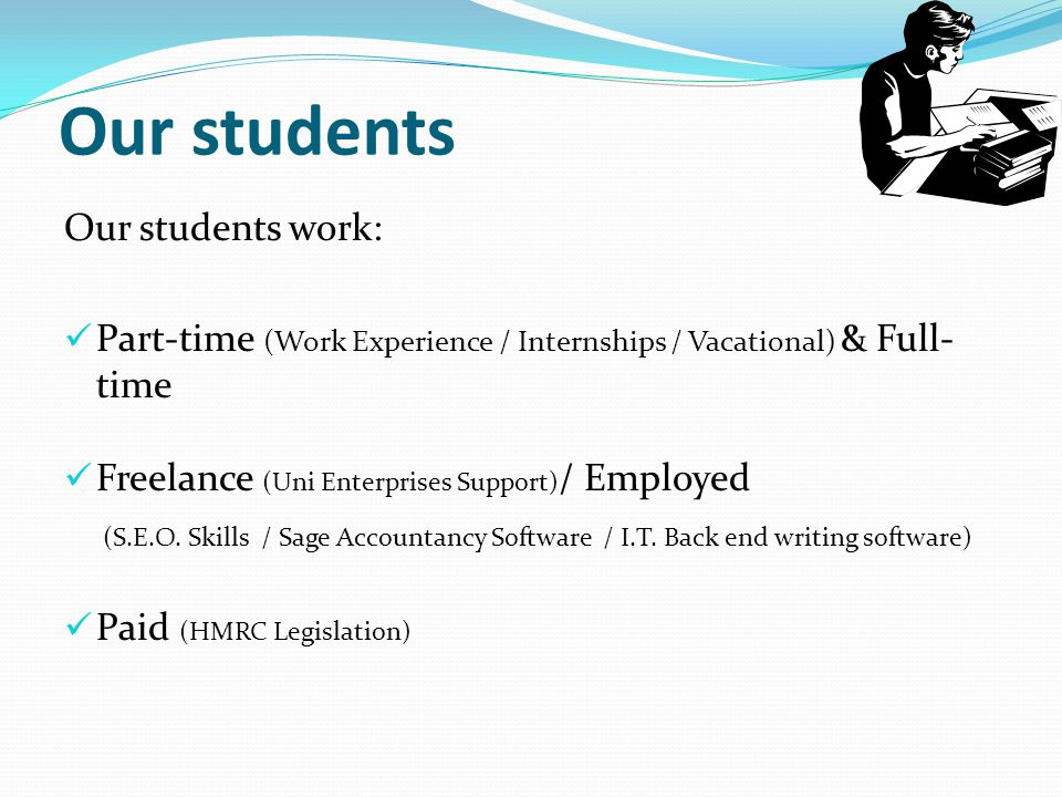 Our students Our students work: Part-time (Work Experience / Internships / Vacational) & Full- time Freelance (Uni Enterprises Support) / Employed (S.E.O.