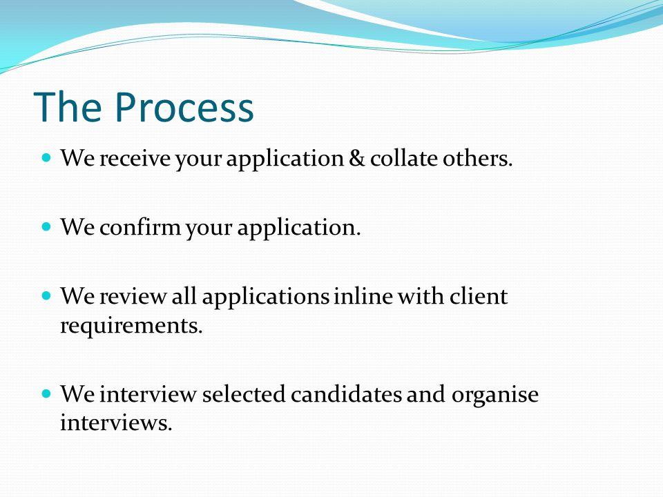 The Process We receive your application & collate others.