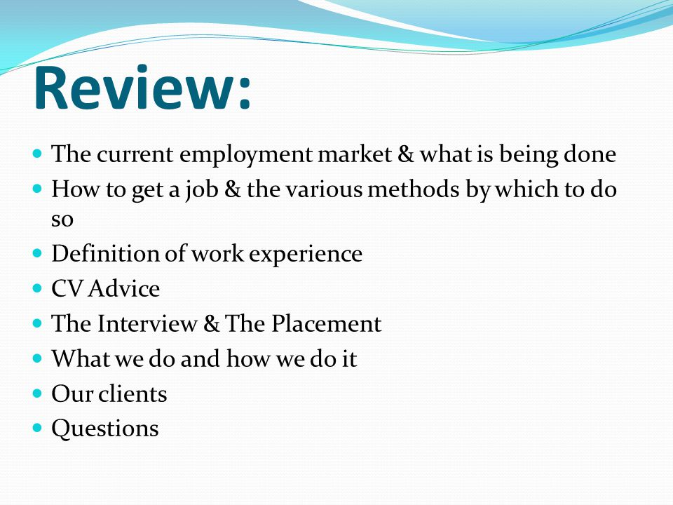 Review: The current employment market & what is being done How to get a job & the various methods by which to do so Definition of work experience CV Advice The Interview & The Placement What we do and how we do it Our clients Questions