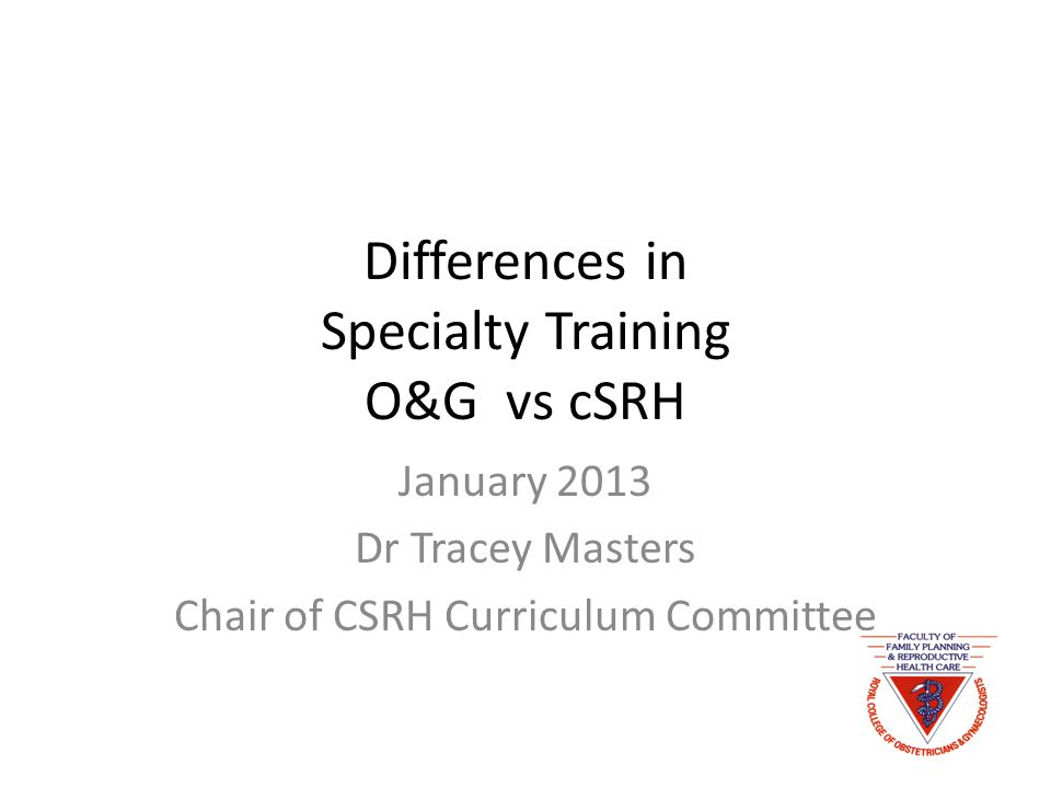 Differences in Specialty Training O&G vs cSRH January 2013 Dr Tracey Masters Chair of CSRH Curriculum Committee