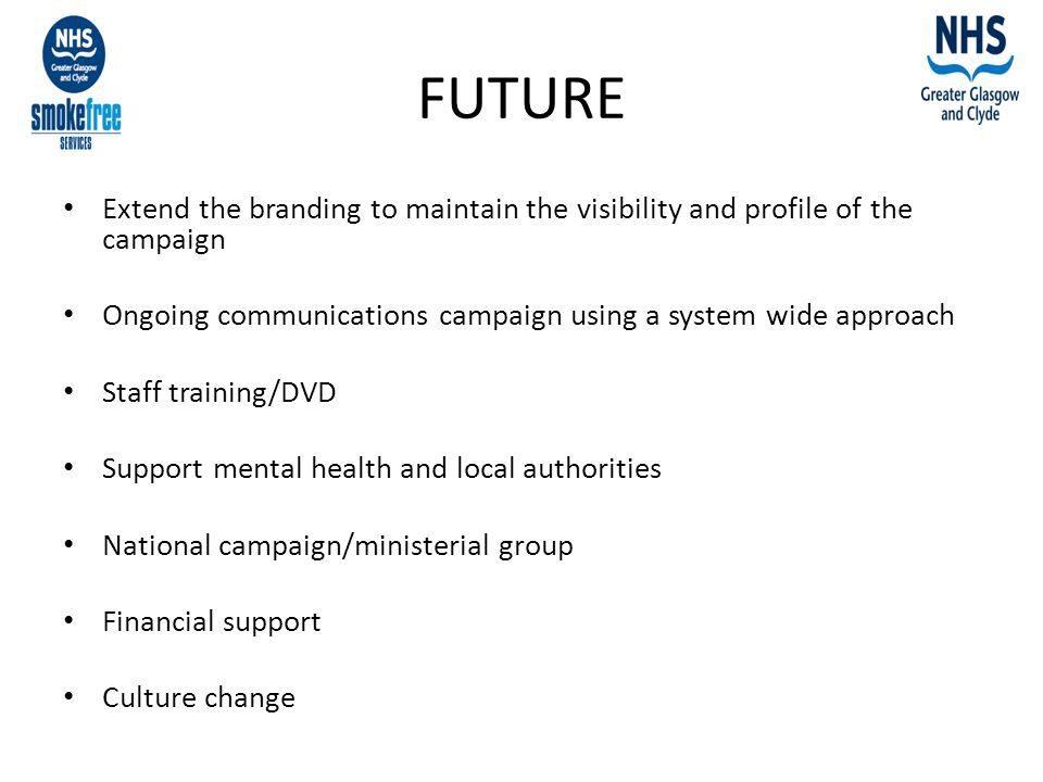 FUTURE Extend the branding to maintain the visibility and profile of the campaign Ongoing communications campaign using a system wide approach Staff training/DVD Support mental health and local authorities National campaign/ministerial group Financial support Culture change