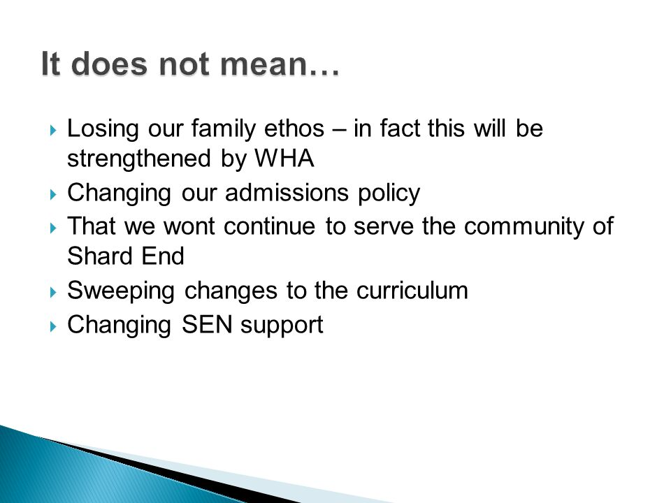 Losing our family ethos – in fact this will be strengthened by WHA  Changing our admissions policy  That we wont continue to serve the community o