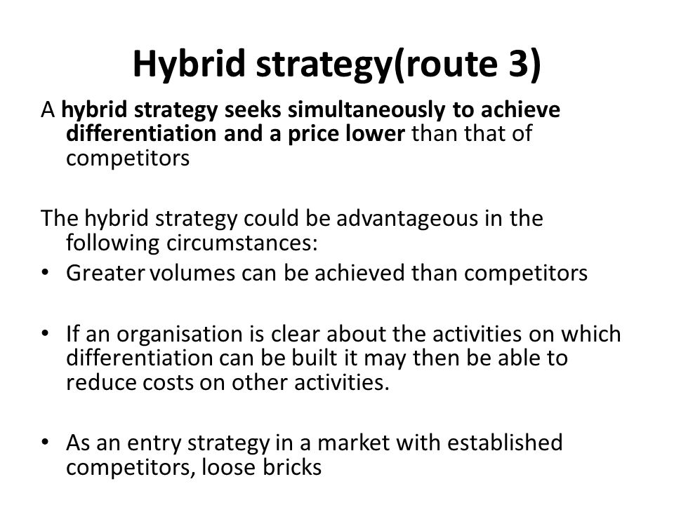 Hybrid strategy(route 3) A hybrid strategy seeks simultaneously to achieve differentiation and a price lower than that of competitors The hybrid strategy could be advantageous in the following circumstances: Greater volumes can be achieved than competitors If an organisation is clear about the activities on which differentiation can be built it may then be able to reduce costs on other activities.