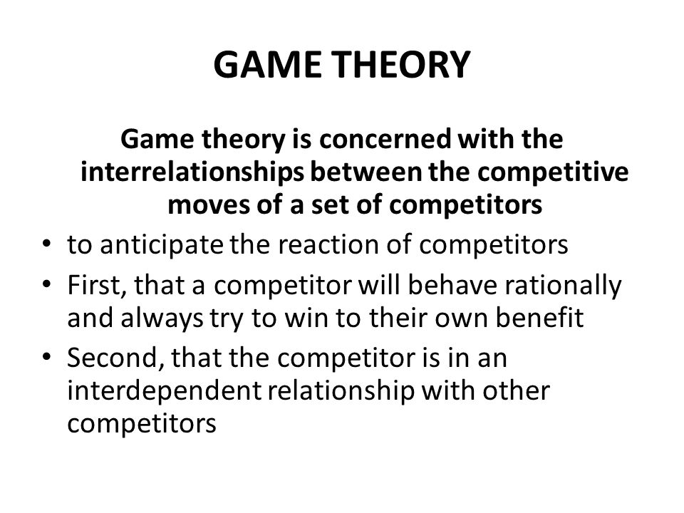 GAME THEORY Game theory is concerned with the interrelationships between the competitive moves of a set of competitors to anticipate the reaction of competitors First, that a competitor will behave rationally and always try to win to their own benefit Second, that the competitor is in an interdependent relationship with other competitors