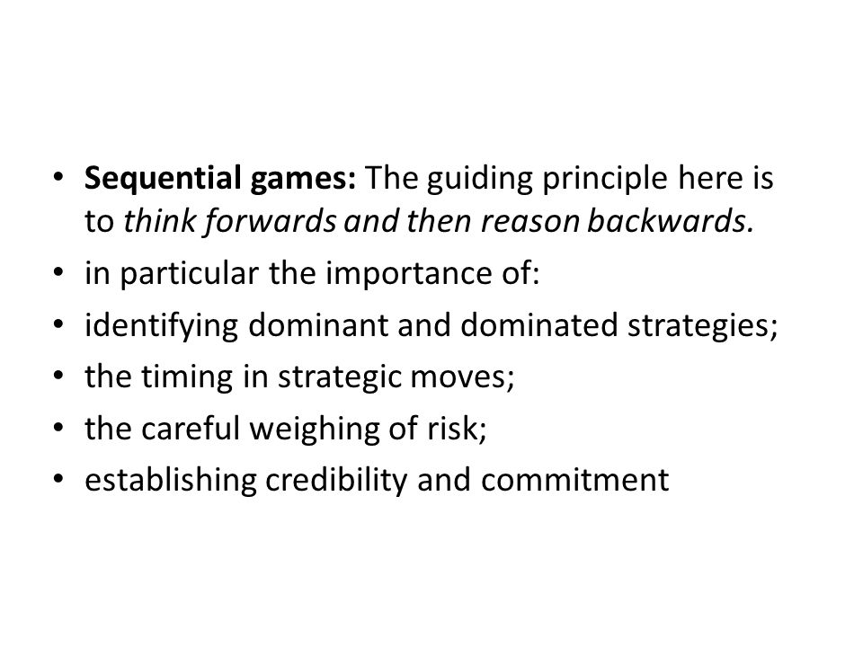 Sequential games: The guiding principle here is to think forwards and then reason backwards.