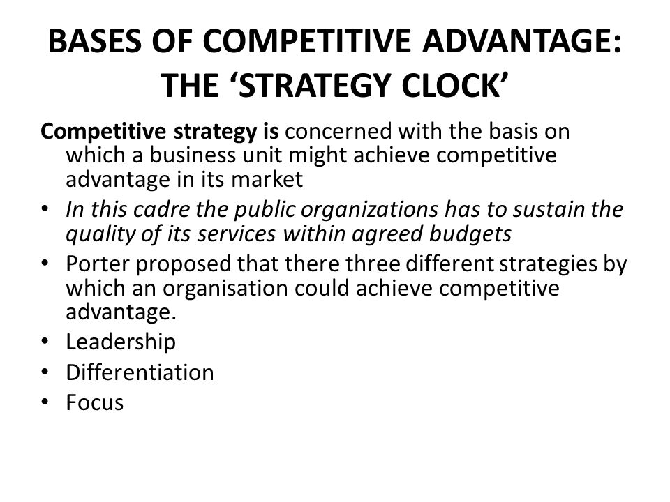 BASES OF COMPETITIVE ADVANTAGE: THE 'STRATEGY CLOCK' Competitive strategy is concerned with the basis on which a business unit might achieve competitive advantage in its market In this cadre the public organizations has to sustain the quality of its services within agreed budgets Porter proposed that there three different strategies by which an organisation could achieve competitive advantage.