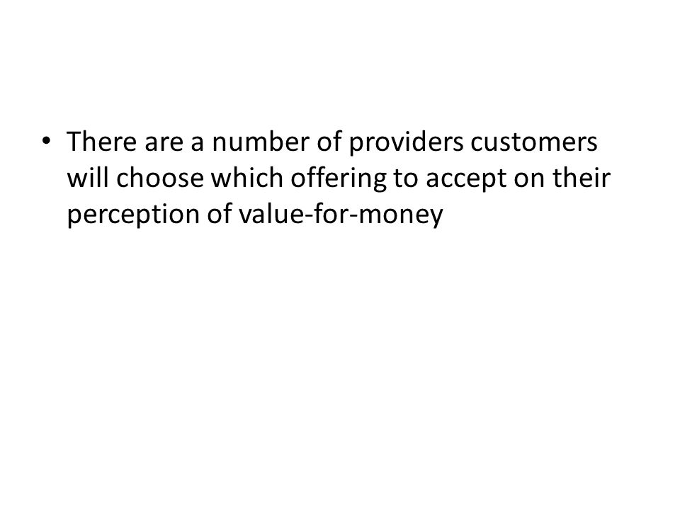 There are a number of providers customers will choose which offering to accept on their perception of value-for-money