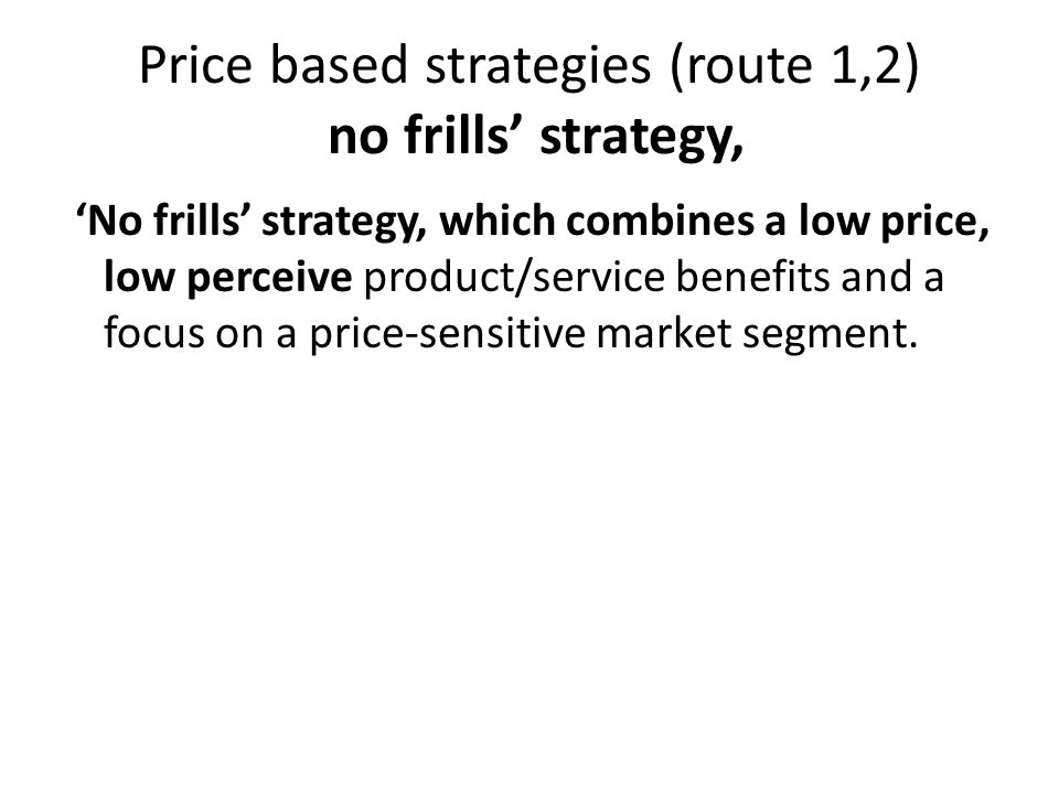 Price based strategies (route 1,2) no frills' strategy, 'No frills' strategy, which combines a low price, low perceive product/service benefits and a focus on a price-sensitive market segment.