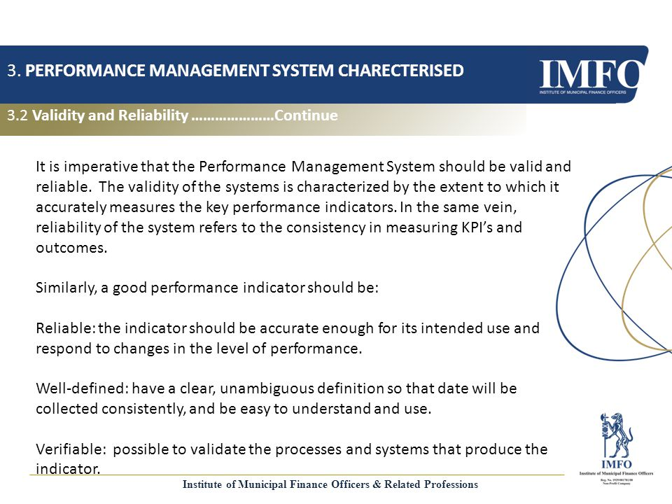 Validity and Reliability PERFORMANCE MANAGEMENT SYSTEM CHARECTERISED Cost-effective: the usefulness of the indicator must justify the cost of collecting the date Appropriate: avoid unintended consequences and encourage service delivery improvements.