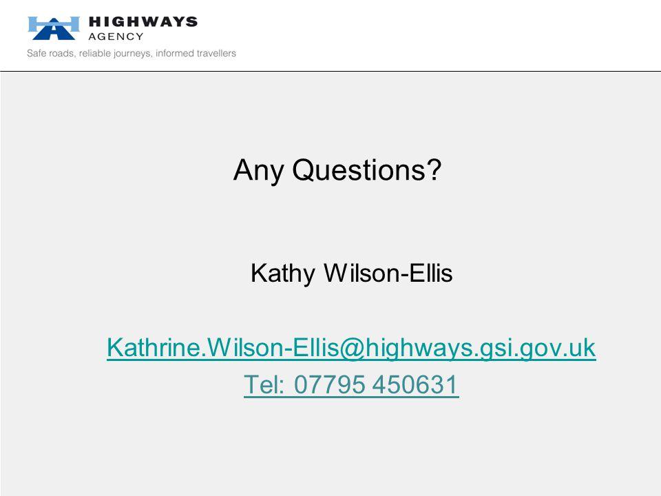 Any Questions Kathy Wilson-Ellis Kathrine.Wilson-Ellis@highways.gsi.gov.uk Tel: 07795 450631