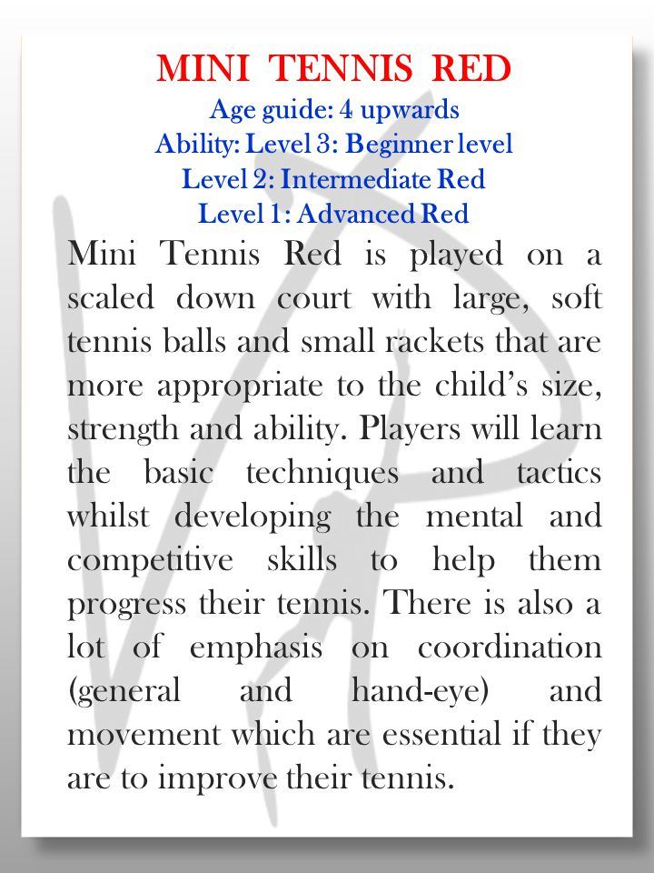 MINI TENNIS RED Age guide: 4 upwards Ability: Level 3: Beginner level Level 2: Intermediate Red Level 1: Advanced Red Mini Tennis Red is played on a scaled down court with large, soft tennis balls and small rackets that are more appropriate to the child's size, strength and ability.