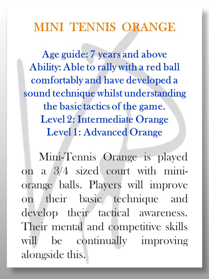 MINI TENNIS ORANGE Age guide: 7 years and above Ability: Able to rally with a red ball comfortably and have developed a sound technique whilst understanding the basic tactics of the game.