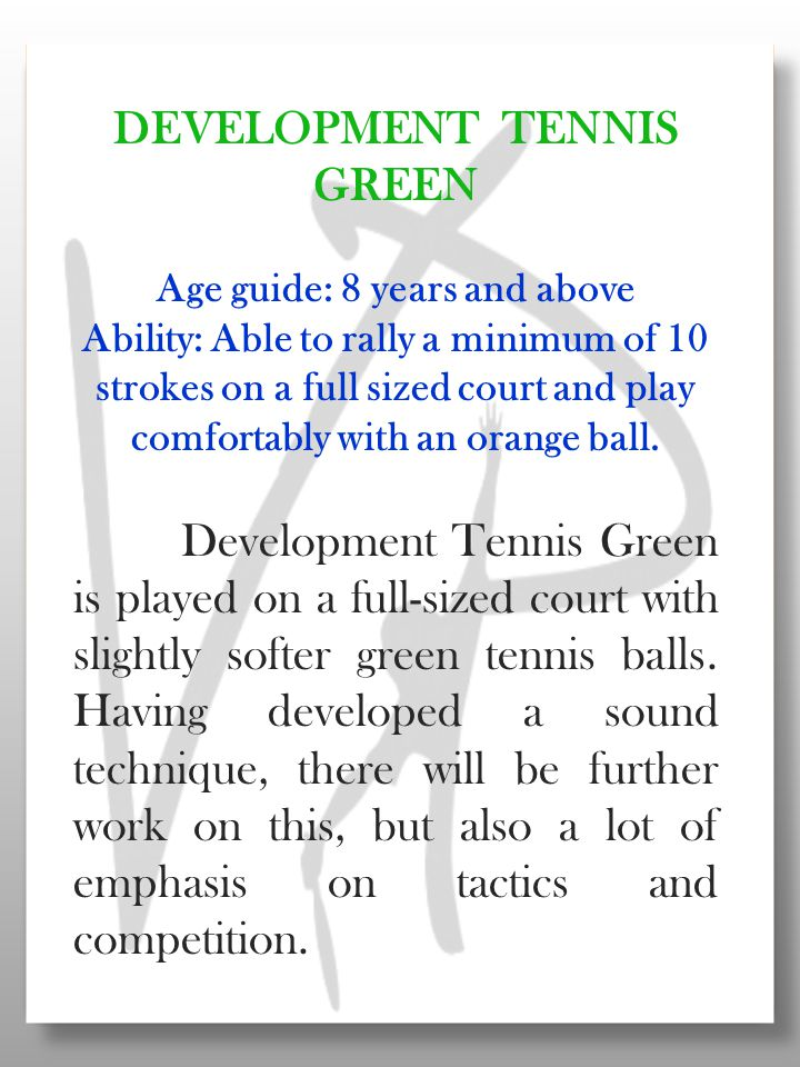 DEVELOPMENT TENNIS GREEN Age guide: 8 years and above Ability: Able to rally a minimum of 10 strokes on a full sized court and play comfortably with an orange ball.