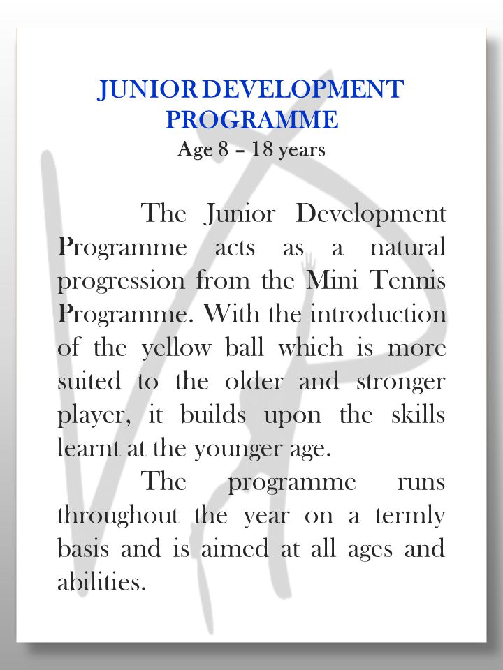 JUNIOR DEVELOPMENT PROGRAMME Age 8 – 18 years The Junior Development Programme acts as a natural progression from the Mini Tennis Programme.