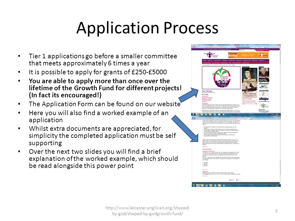 Application Process Tier 1 applications go before a smaller committee that meets approximately 6 times a year It is possible to apply for grants of £250-£5000 You are able to apply more than once over the lifetime of the Growth Fund for different projects.