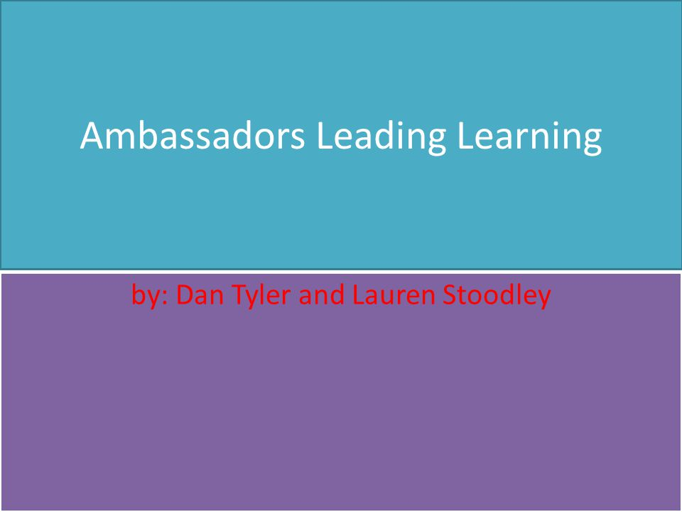 Ambassadors Leading Learning by: Dan Tyler and Lauren Stoodley