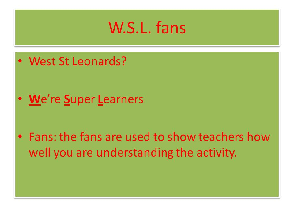 W.S.L. fans West St Leonards? We're Super Learners Fans: the fans are used to show teachers how well you are understanding the activity. West St Leona