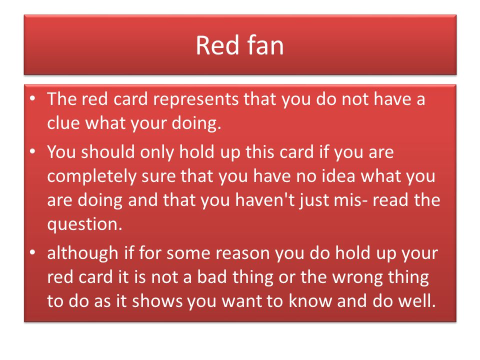 Red fan The red card represents that you do not have a clue what your doing. You should only hold up this card if you are completely sure that you hav