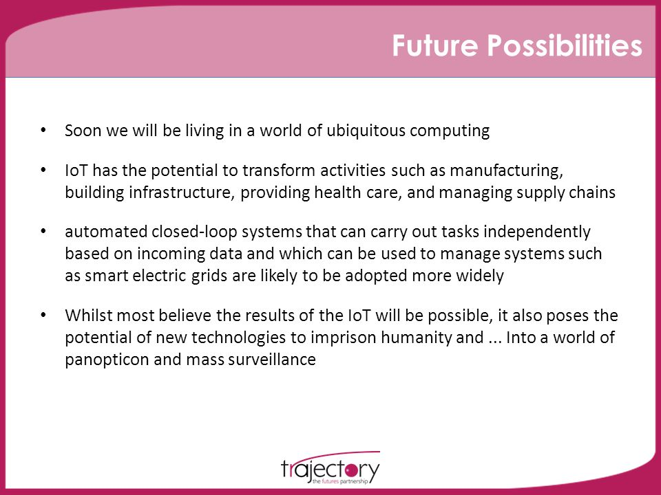 Future Possibilities Soon we will be living in a world of ubiquitous computing IoT has the potential to transform activities such as manufacturing, building infrastructure, providing health care, and managing supply chains automated closed-loop systems that can carry out tasks independently based on incoming data and which can be used to manage systems such as smart electric grids are likely to be adopted more widely Whilst most believe the results of the IoT will be possible, it also poses the potential of new technologies to imprison humanity and...