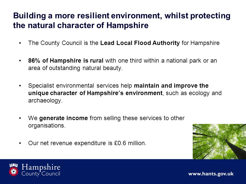 Building a more resilient environment, whilst protecting the natural character of Hampshire The County Council is the Lead Local Flood Authority for Hampshire 86% of Hampshire is rural with one third within a national park or an area of outstanding natural beauty.
