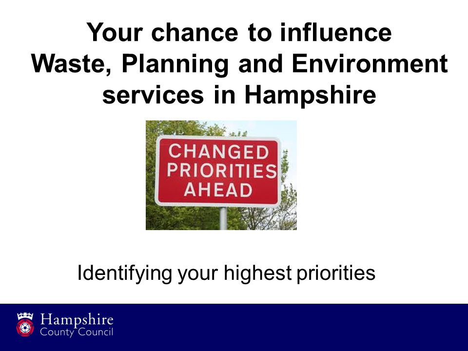 15 Your chance to influence Waste, Planning and Environment services in Hampshire Identifying your highest priorities