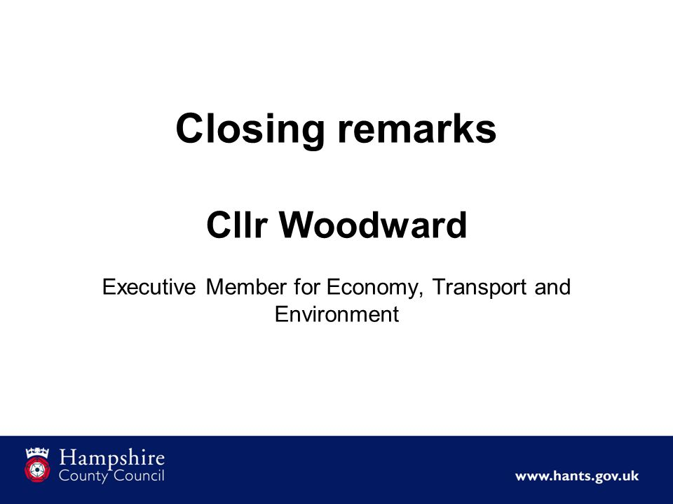 Closing remarks Cllr Woodward Executive Member for Economy, Transport and Environment
