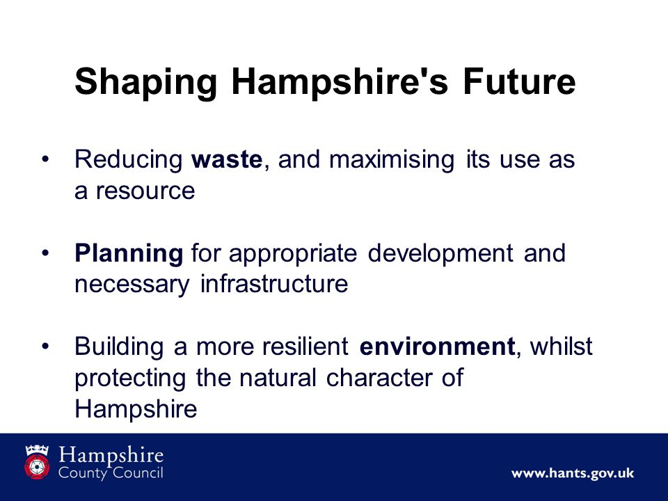 Shaping Hampshire s Future Reducing waste, and maximising its use as a resource Planning for appropriate development and necessary infrastructure Building a more resilient environment, whilst protecting the natural character of Hampshire