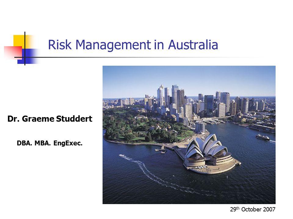 29 th October 2007 Risk Management in Australia Dr. Graeme Studdert DBA. MBA. EngExec.