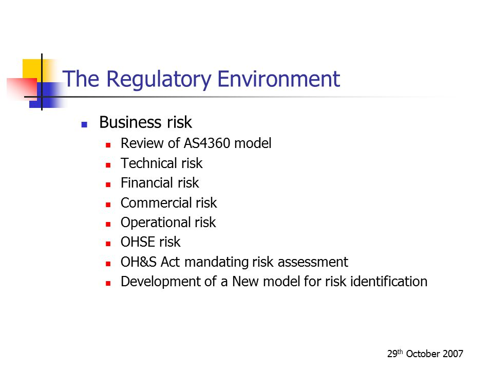29 th October 2007 The Regulatory Environment Business risk Review of AS4360 model Technical risk Financial risk Commercial risk Operational risk OHSE risk OH&S Act mandating risk assessment Development of a New model for risk identification