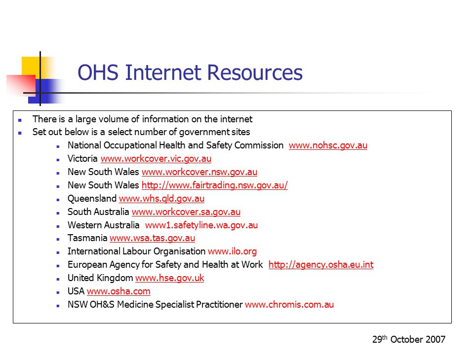 29 th October 2007 OHS Internet Resources There is a large volume of information on the internet Set out below is a select number of government sites National Occupational Health and Safety Commission www.nohsc.gov.auwww.nohsc.gov.au Victoria www.workcover.vic.gov.auwww.workcover.vic.gov.au New South Wales www.workcover.nsw.gov.auwww.workcover.nsw.gov.au New South Wales http://www.fairtrading.nsw.gov.au/http://www.fairtrading.nsw.gov.au/ Queensland www.whs.qld.gov.auwww.whs.qld.gov.au South Australia www.workcover.sa.gov.auwww.workcover.sa.gov.au Western Australia www1.safetyline.wa.gov.au Tasmania www.wsa.tas.gov.auwww.wsa.tas.gov.au International Labour Organisation www.ilo.org European Agency for Safety and Health at Work http://agency.osha.eu.inthttp://agency.osha.eu.int United Kingdom www.hse.gov.ukwww.hse.gov.uk USA www.osha.comwww.osha.com NSW OH&S Medicine Specialist Practitioner www.chromis.com.au