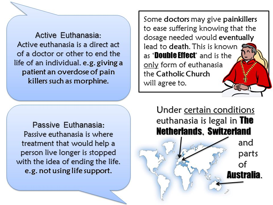 Active Euthanasia : Active euthanasia is a direct act of a doctor or other to end the life of an individual. e.g. giving a patient an overdose of pain