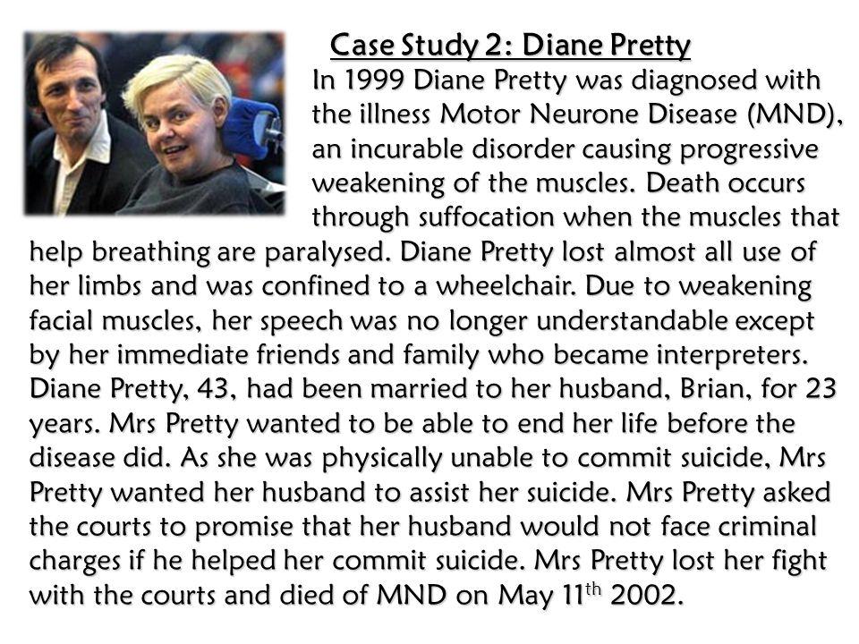 Case Study 2: Diane Pretty In 1999 Diane Pretty was diagnosed with the illness Motor Neurone Disease (MND), an incurable disorder causing progressive