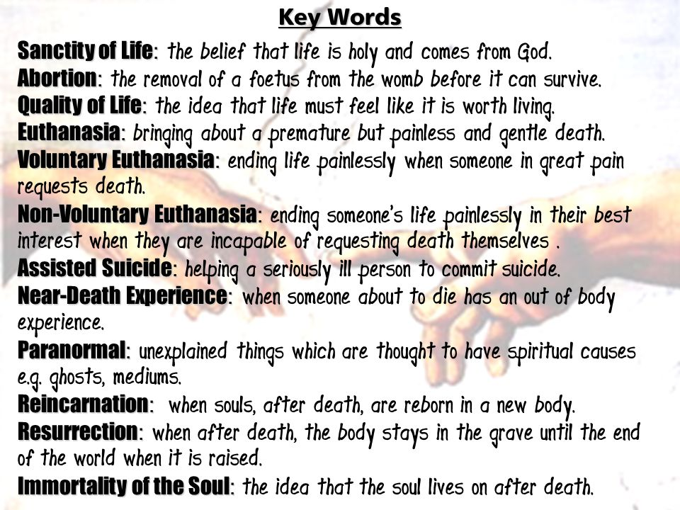 Key Words Sanctity of Life : Sanctity of Life : the belief that life is holy and comes from God. Abortion : Abortion : the removal of a foetus from th