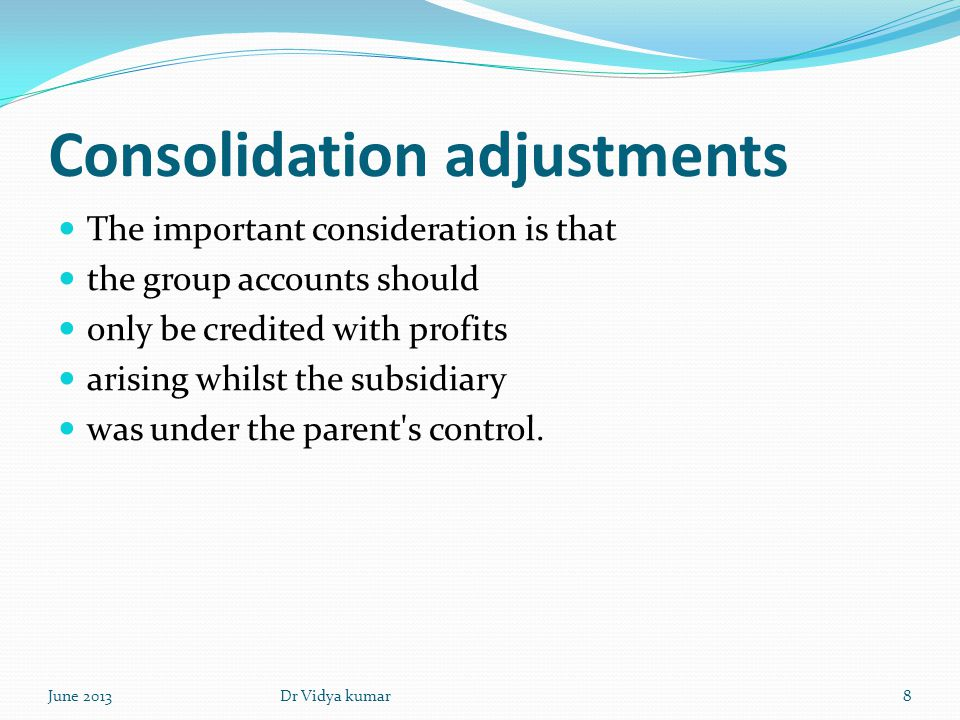 Consolidation adjustments The important consideration is that the group accounts should only be credited with profits arising whilst the subsidiary wa