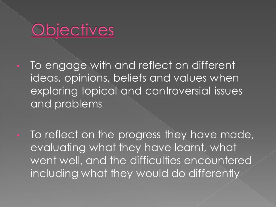 To engage with and reflect on different ideas, opinions, beliefs and values when exploring topical and controversial issues and problems To reflect on