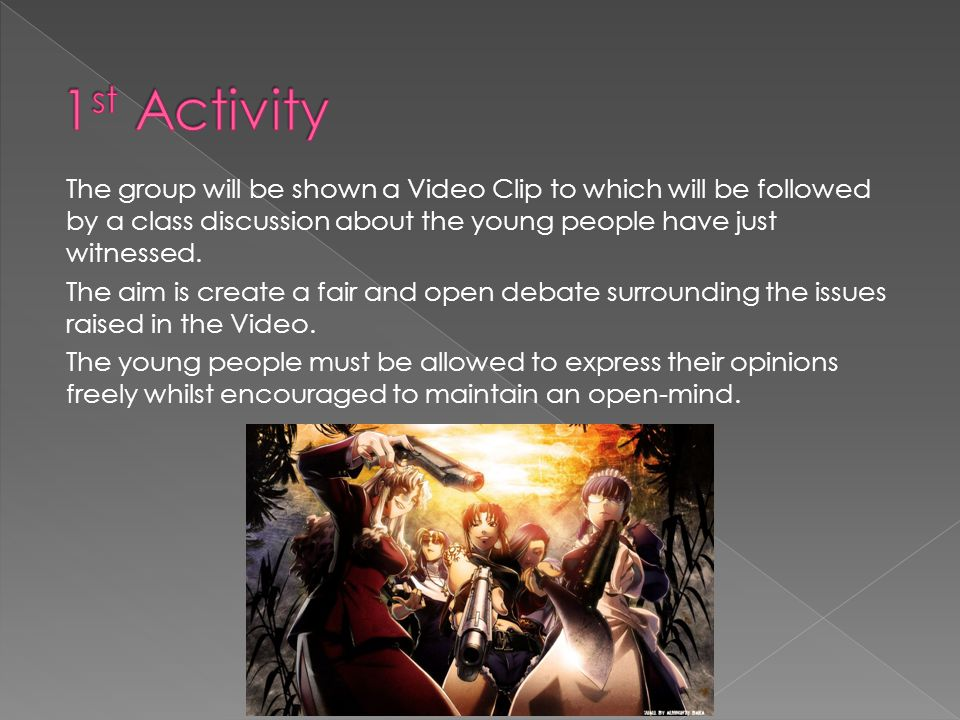 The group will be shown a Video Clip to which will be followed by a class discussion about the young people have just witnessed. The aim is create a f