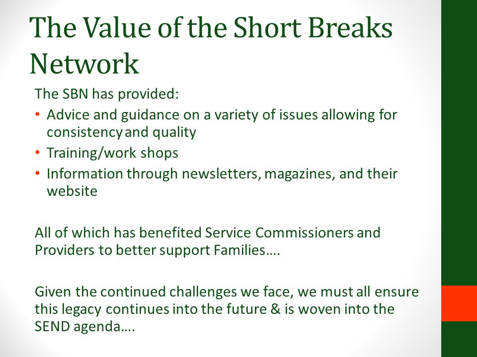 The Value of the Short Breaks Network The SBN has provided: Advice and guidance on a variety of issues allowing for consistency and quality Training/w