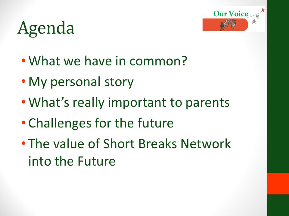 Agenda What we have in common? My personal story What's really important to parents Challenges for the future The value of Short Breaks Network into t