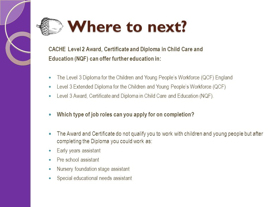 Where to next? CACHE Level 2 Award, Certificate and Diploma in Child Care and Education (NQF) can offer further education in: The Level 3 Diploma for