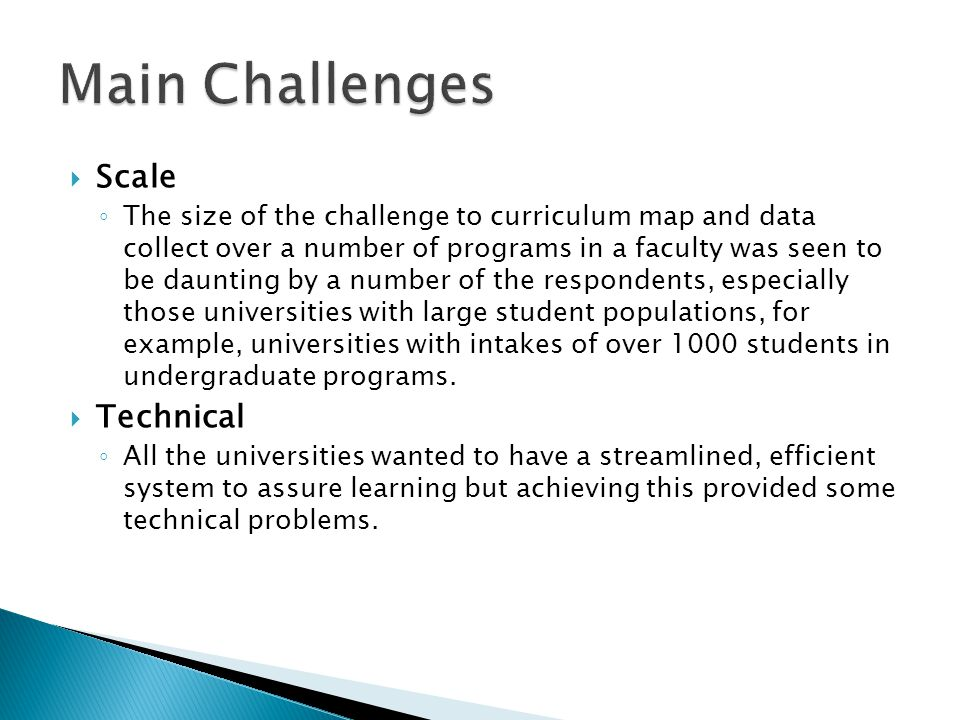  Scale ◦ The size of the challenge to curriculum map and data collect over a number of programs in a faculty was seen to be daunting by a number of the respondents, especially those universities with large student populations, for example, universities with intakes of over 1000 students in undergraduate programs.
