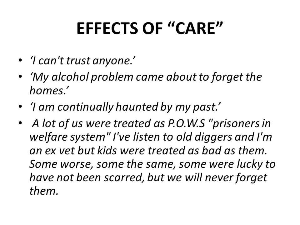 EFFECTS OF CARE 'I can t trust anyone.' 'My alcohol problem came about to forget the homes.' 'I am continually haunted by my past.' A lot of us were treated as P.O.W.S prisoners in welfare system I ve listen to old diggers and I m an ex vet but kids were treated as bad as them.