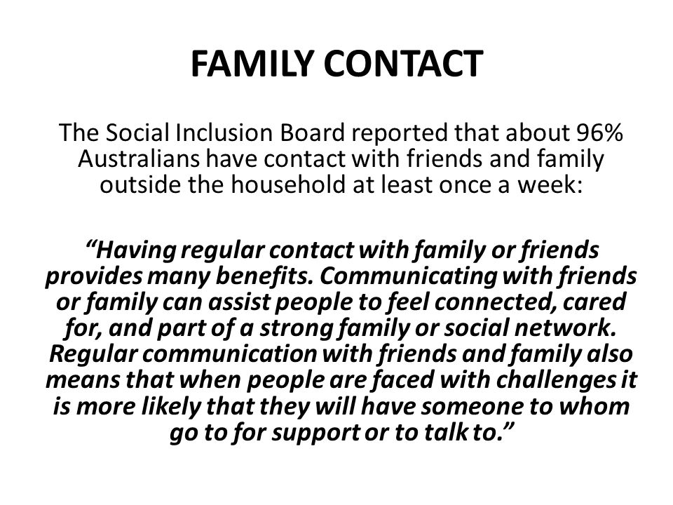 FAMILY CONTACT The Social Inclusion Board reported that about 96% Australians have contact with friends and family outside the household at least once