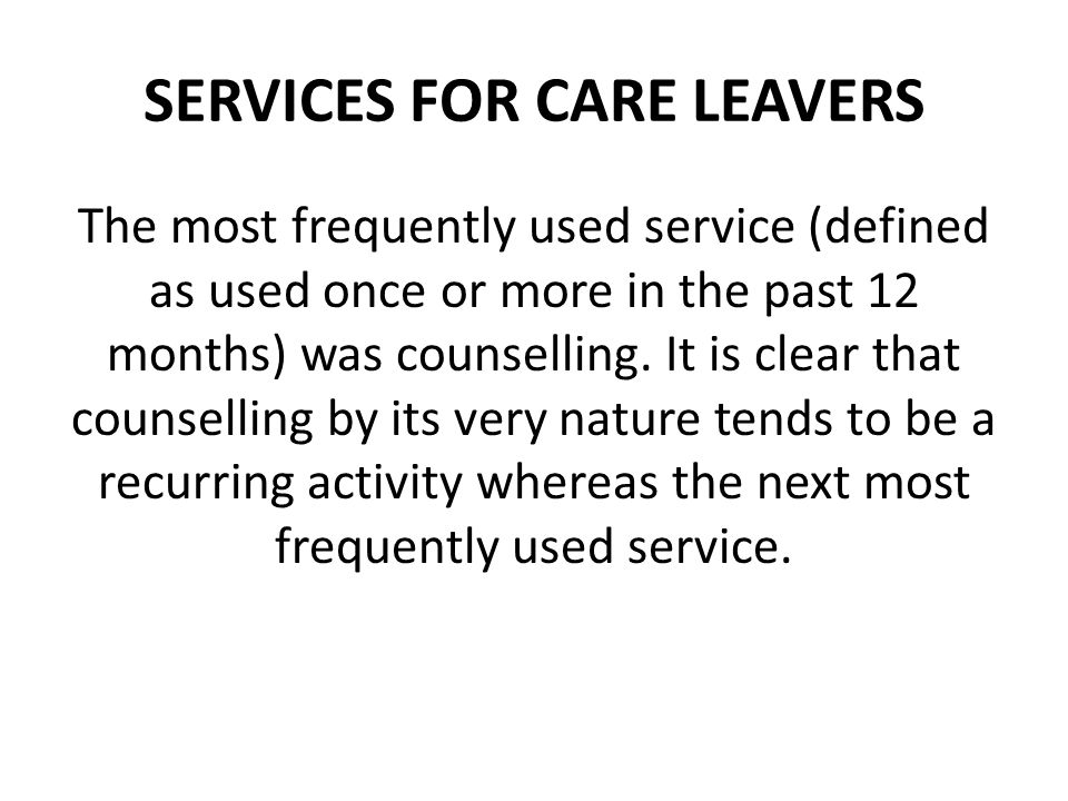 SERVICES FOR CARE LEAVERS The most frequently used service (defined as used once or more in the past 12 months) was counselling. It is clear that coun
