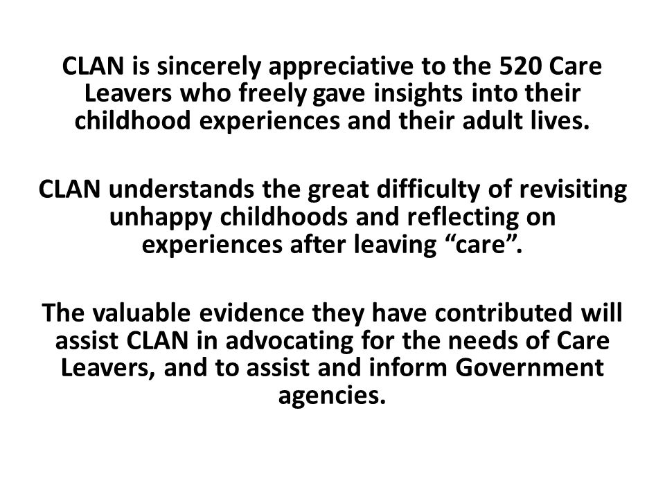 CLAN is sincerely appreciative to the 520 Care Leavers who freely gave insights into their childhood experiences and their adult lives. CLAN understan