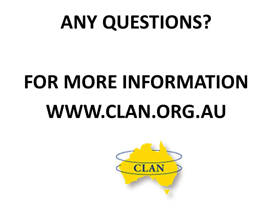 ANY QUESTIONS? FOR MORE INFORMATION WWW.CLAN.ORG.AU