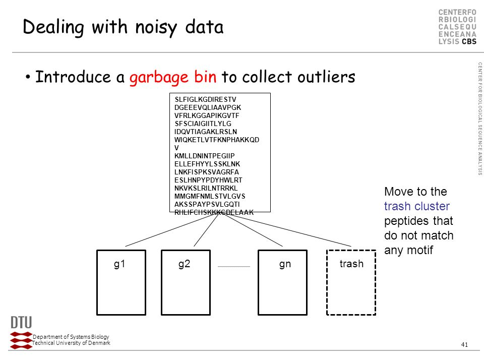 CENTER FOR BIOLOGICAL SEQUENCE ANALYSIS Department of Systems Biology Technical University of Denmark 41 Dealing with noisy data Introduce a garbage bin to collect outliers SLFIGLKGDIRESTV DGEEEVQLIAAVPGK VFRLKGGAPIKGVTF SFSCIAIGIITLYLG IDQVTIAGAKLRSLN WIQKETLVTFKNPHAKKQD V KMLLDNINTPEGIIP ELLEFHYYLSSKLNK LNKFISPKSVAGRFA ESLHNPYPDYHWLRT NKVKSLRILNTRRKL MMGMFNMLSTVLGVS AKSSPAYPSVLGQTI RHLIFCHSKKKCDELAAK g1g2gntrash Move to the trash cluster peptides that do not match any motif