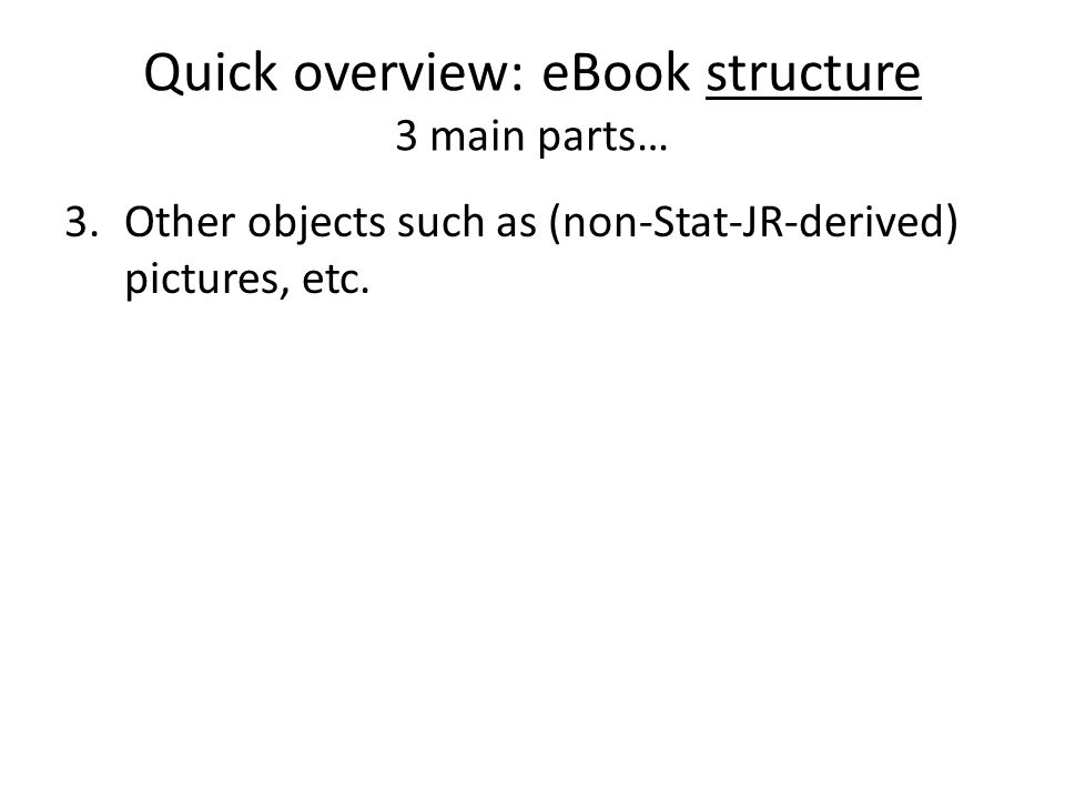 Quick overview: eBook structure 3 main parts… 3.Other objects such as (non-Stat-JR-derived) pictures, etc.