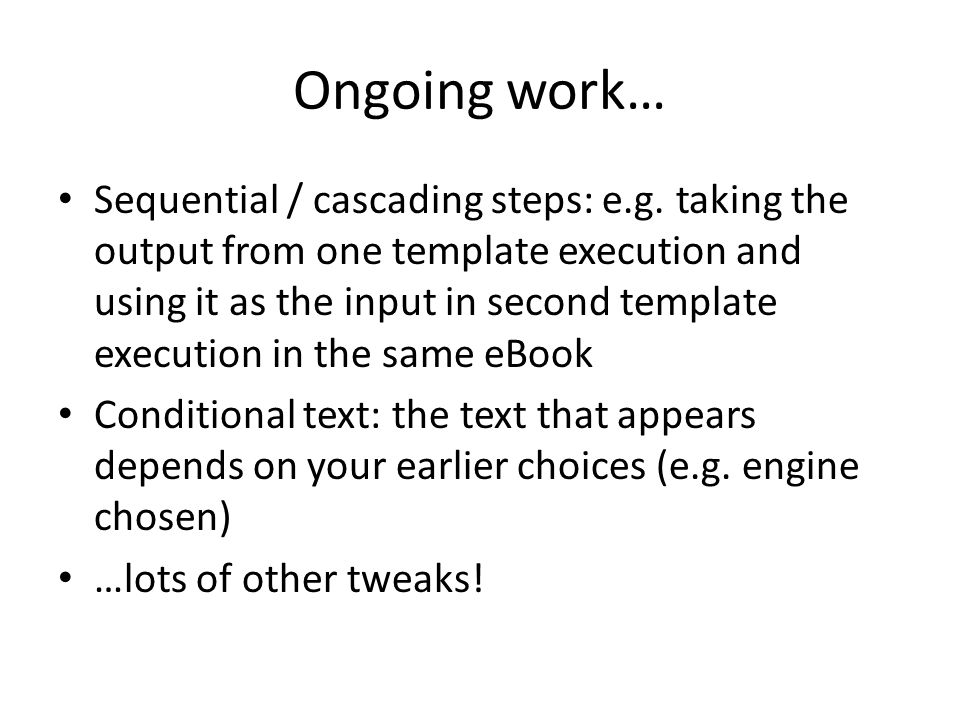Ongoing work… Sequential / cascading steps: e.g. taking the output from one template execution and using it as the input in second template execution