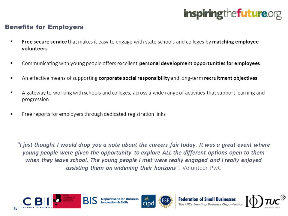 Benefits for Employers  Free secure service that makes it easy to engage with state schools and colleges by matching employee volunteers  Communicating with young people offers excellent personal development opportunities for employees  An effective means of supporting corporate social responsibility and long-term recruitment objectives  A gateway to working with schools and colleges, across a wide range of activities that support learning and progression  Free reports for employers through dedicated registration links I just thought I would drop you a note about the careers fair today.