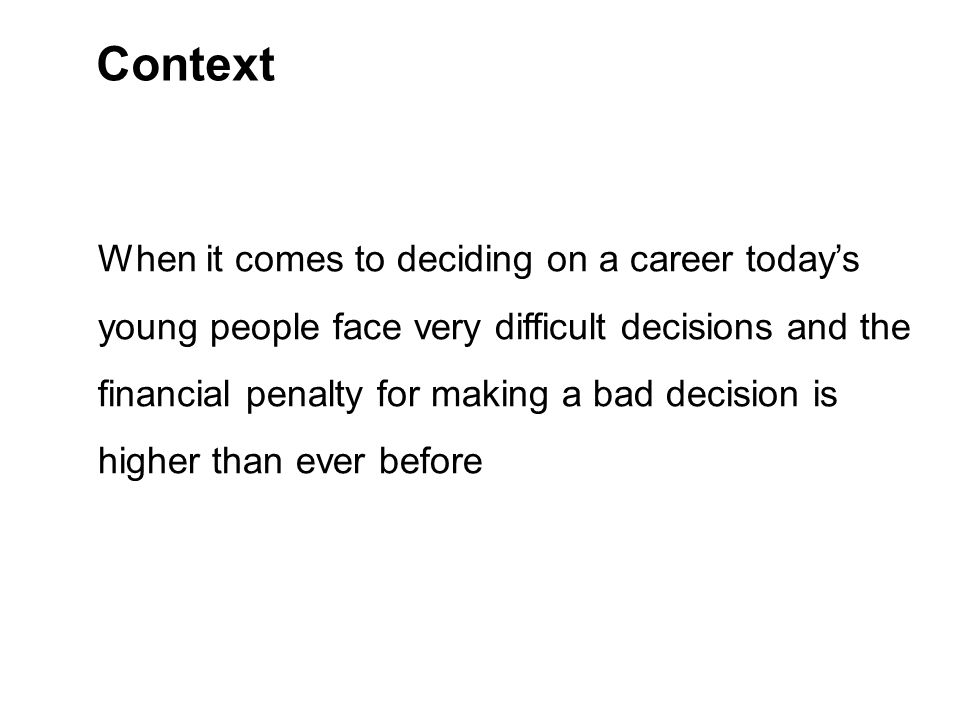 Context When it comes to deciding on a career today's young people face very difficult decisions and the financial penalty for making a bad decision is higher than ever before